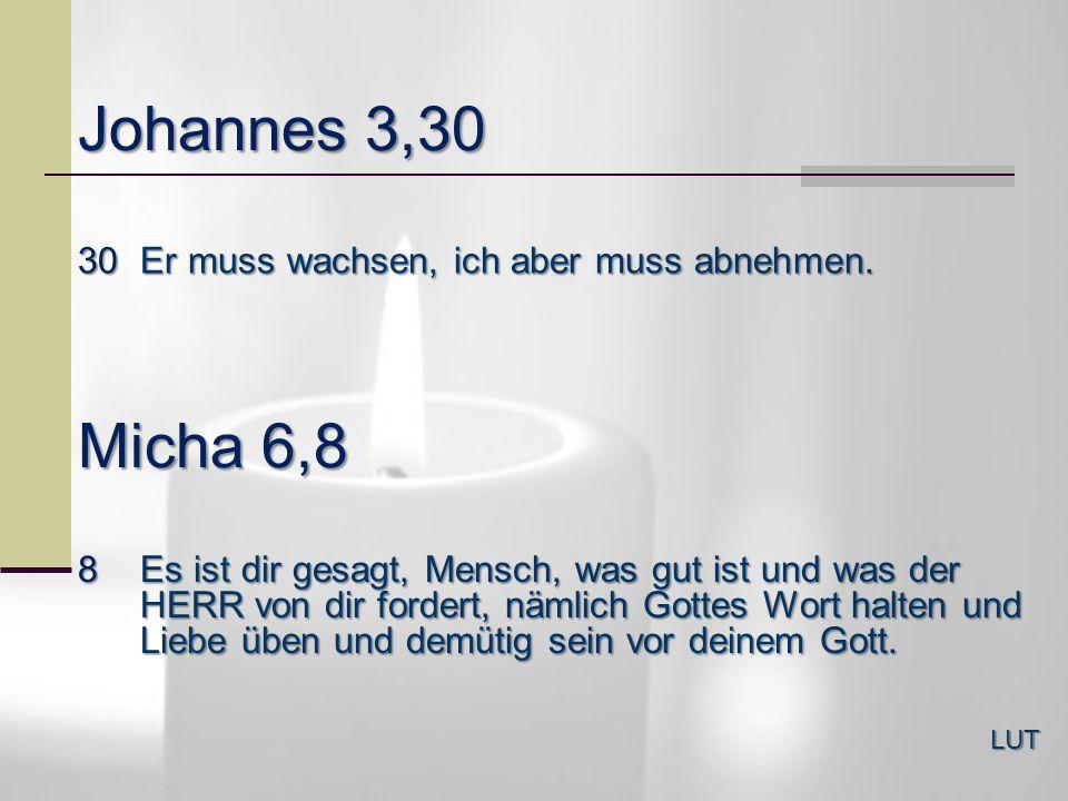 Johannes 3,30 Micha 6,8 30 Er muss wachsen, ich aber muss abnehmen.