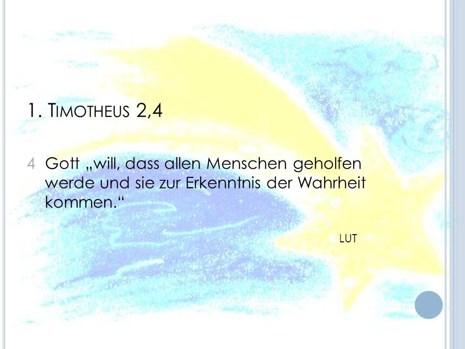 """1. Timotheus 2,4 4 Gott """"will, dass allen Menschen geholfen werde und sie zur Erkenntnis der Wahrheit kommen."""