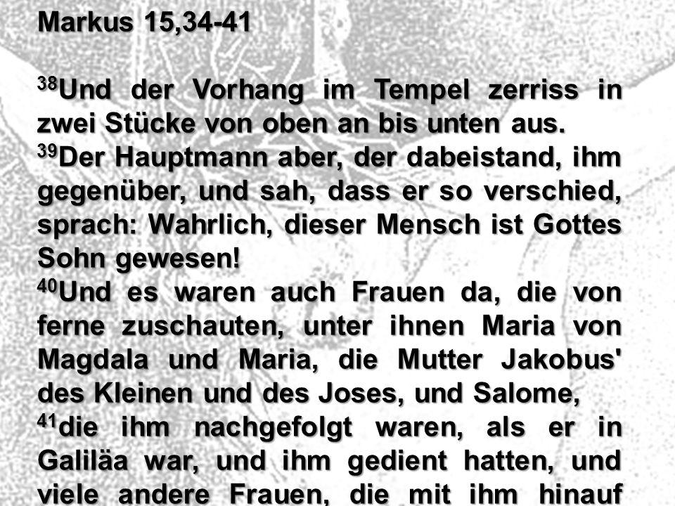 Markus 15,34-41 38Und der Vorhang im Tempel zerriss in zwei Stücke von oben an bis unten aus.