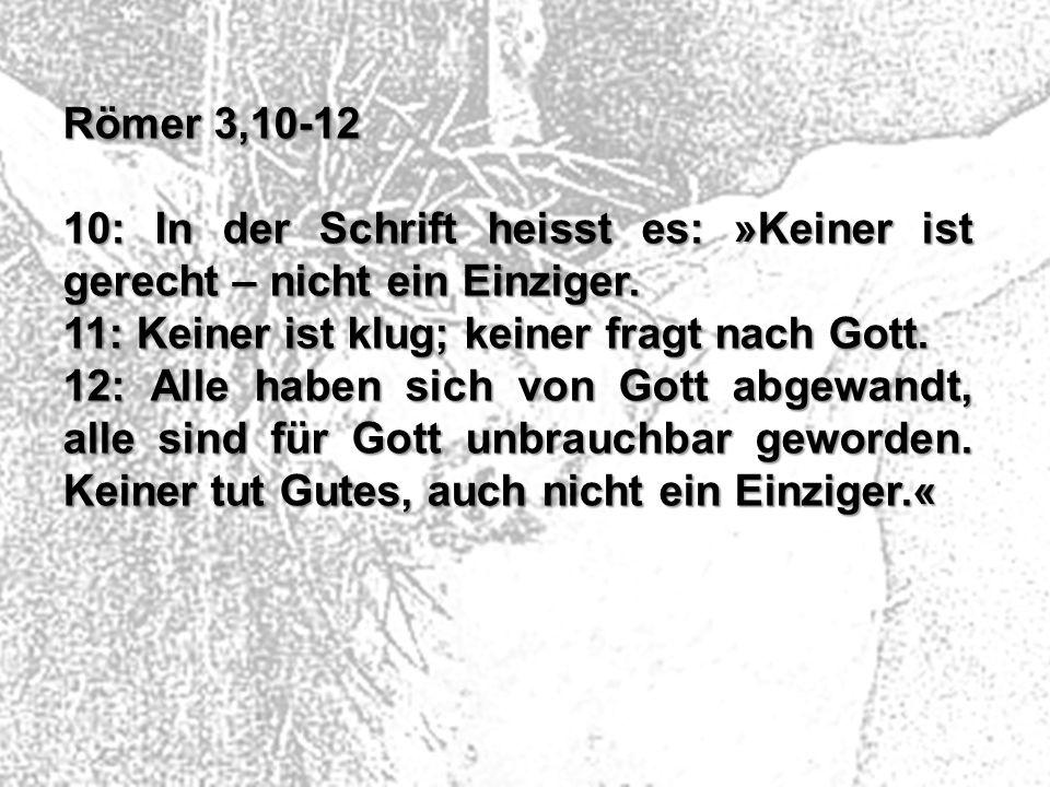 Römer 3,10-12 10: In der Schrift heisst es: »Keiner ist gerecht – nicht ein Einziger. 11: Keiner ist klug; keiner fragt nach Gott.