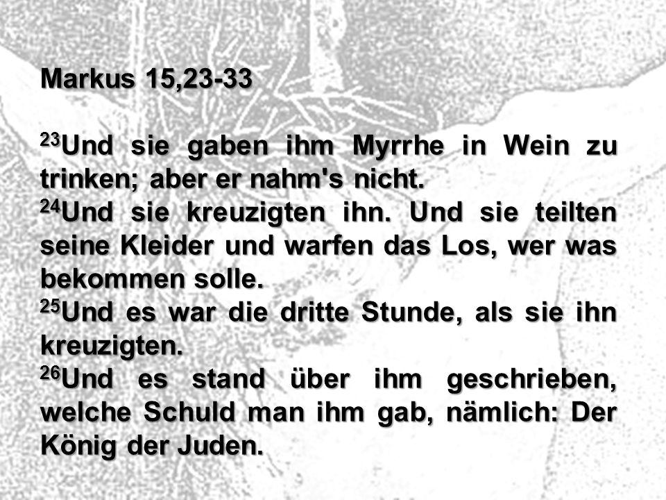 Markus 15,23-33 23Und sie gaben ihm Myrrhe in Wein zu trinken; aber er nahm s nicht.