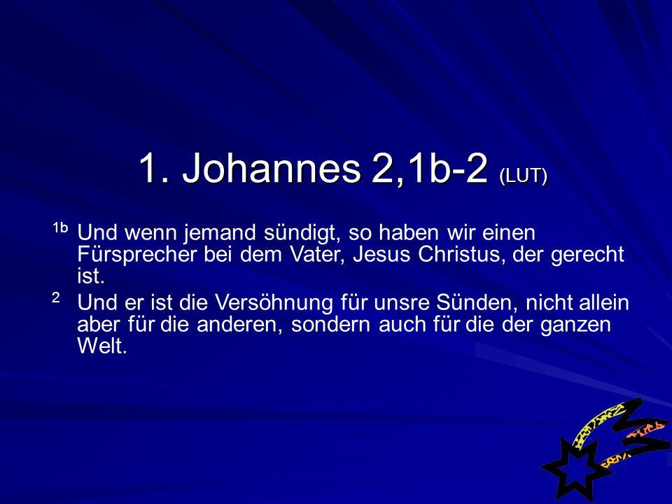 1. Johannes 2,1b-2 (LUT) 1b Und wenn jemand sündigt, so haben wir einen Fürsprecher bei dem Vater, Jesus Christus, der gerecht ist.