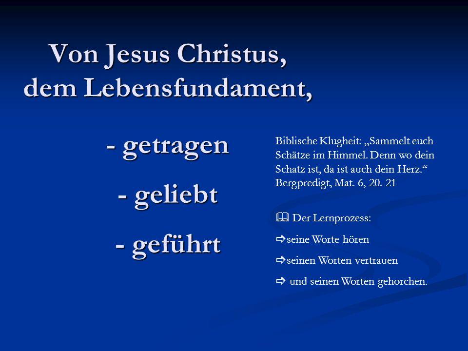 Von Jesus Christus, dem Lebensfundament, - getragen - geliebt - geführt