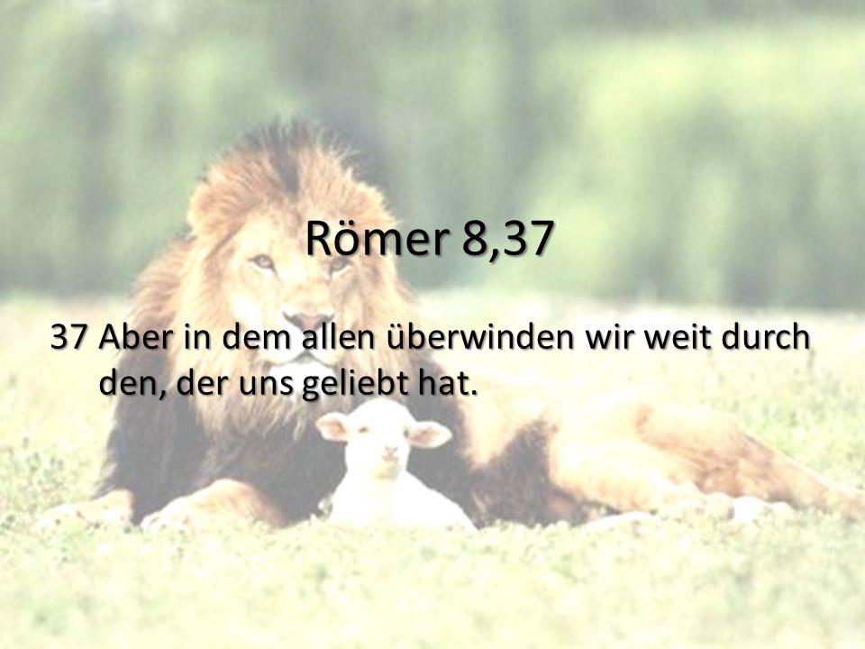 Römer 8,37 37 Aber in dem allen überwinden wir weit durch den, der uns geliebt hat.