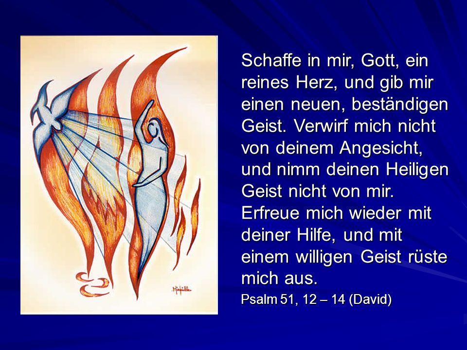 Schaffe in mir, Gott, ein reines Herz, und gib mir einen neuen, beständigen Geist. Verwirf mich nicht von deinem Angesicht, und nimm deinen Heiligen Geist nicht von mir. Erfreue mich wieder mit deiner Hilfe, und mit einem willigen Geist rüste mich aus.