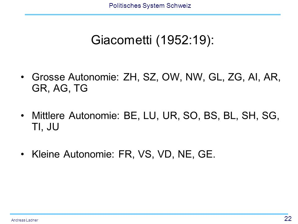 Giacometti (1952:19): Grosse Autonomie: ZH, SZ, OW, NW, GL, ZG, AI, AR, GR, AG, TG. Mittlere Autonomie: BE, LU, UR, SO, BS, BL, SH, SG, TI, JU