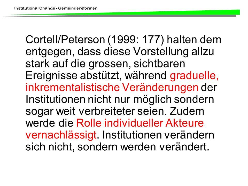 Cortell/Peterson (1999: 177) halten dem entgegen, dass diese Vorstellung allzu stark auf die grossen, sichtbaren Ereignisse abstützt, während graduelle, inkrementalistische Veränderungen der Institutionen nicht nur möglich sondern sogar weit verbreiteter seien.