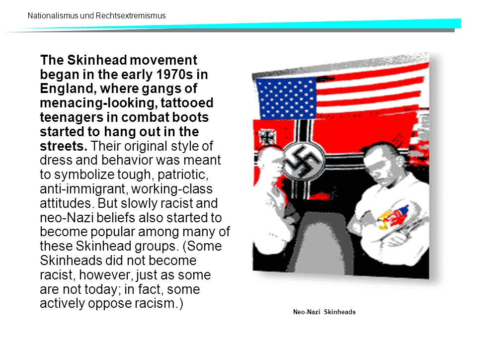 The Skinhead movement began in the early 1970s in England, where gangs of menacing-looking, tattooed teenagers in combat boots started to hang out in the streets. Their original style of dress and behavior was meant to symbolize tough, patriotic, anti-immigrant, working-class attitudes. But slowly racist and neo-Nazi beliefs also started to become popular among many of these Skinhead groups. (Some Skinheads did not become racist, however, just as some are not today; in fact, some actively oppose racism.)