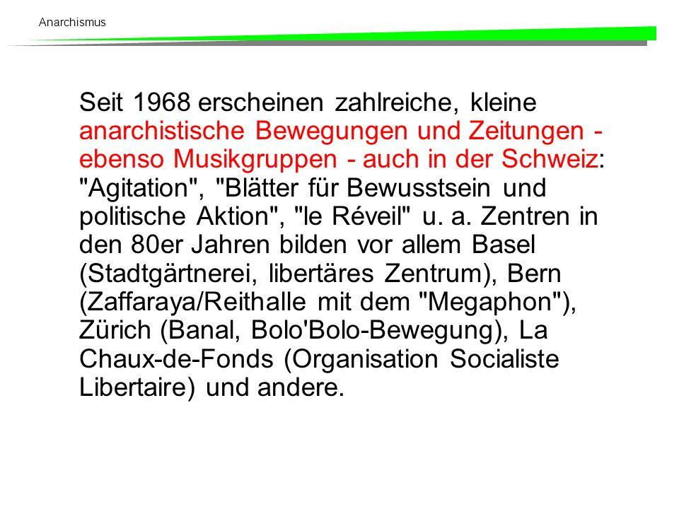 Seit 1968 erscheinen zahlreiche, kleine anarchistische Bewegungen und Zeitungen - ebenso Musikgruppen - auch in der Schweiz: Agitation , Blätter für Bewusstsein und politische Aktion , le Réveil u.