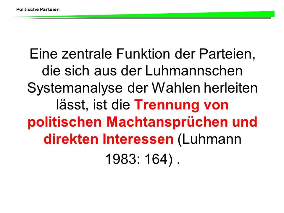 Eine zentrale Funktion der Parteien, die sich aus der Luhmannschen Systemanalyse der Wahlen herleiten lässt, ist die Trennung von politischen Machtansprüchen und direkten Interessen (Luhmann 1983: 164) .