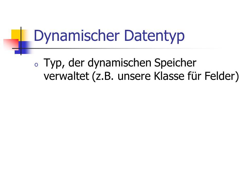 Dynamischer Datentyp Typ, der dynamischen Speicher verwaltet (z.B. unsere Klasse für Felder)