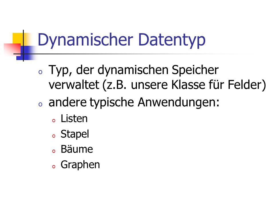 Dynamischer Datentyp Typ, der dynamischen Speicher verwaltet (z.B. unsere Klasse für Felder) andere typische Anwendungen: