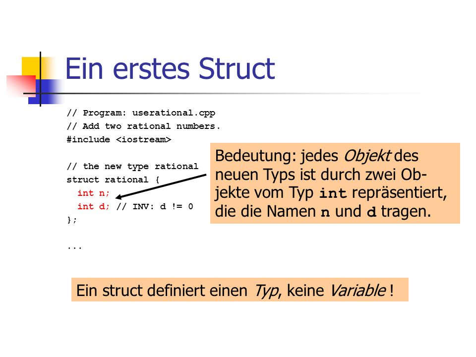 Ein erstes Struct // Program: userational.cpp. // Add two rational numbers. #include <iostream> // the new type rational.