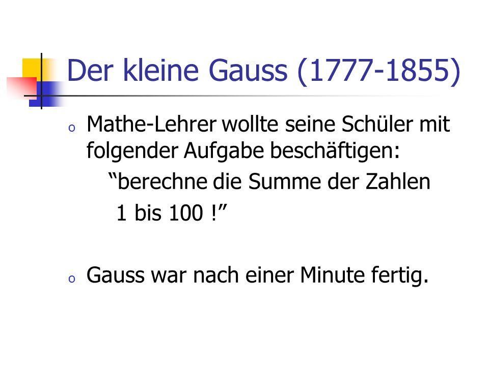 Der kleine Gauss (1777-1855) Mathe-Lehrer wollte seine Schüler mit folgender Aufgabe beschäftigen: berechne die Summe der Zahlen.