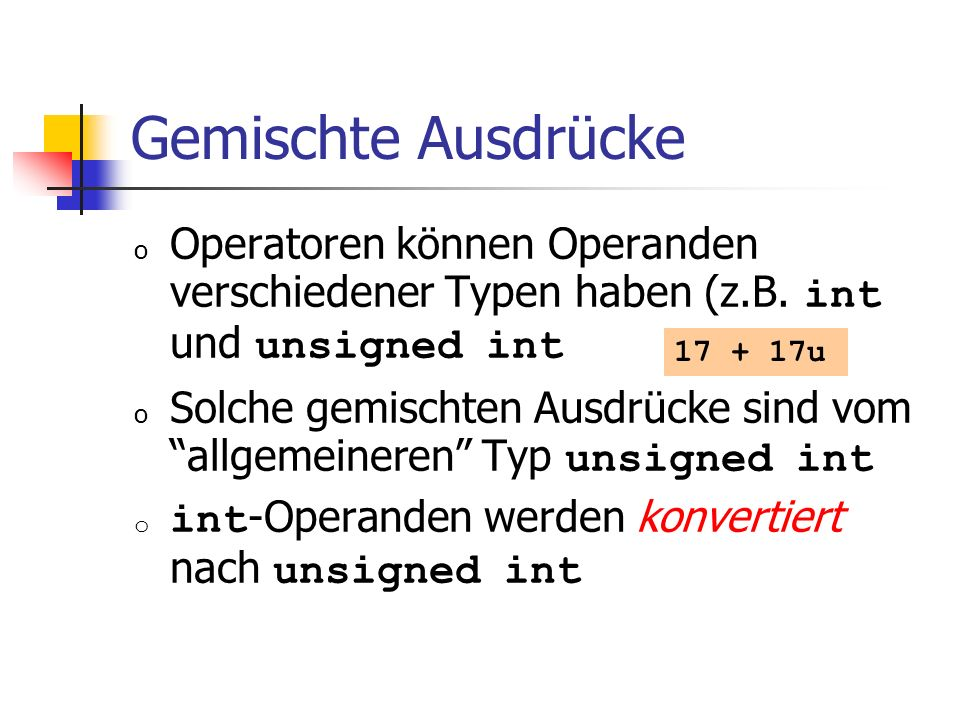 Gemischte Ausdrücke Operatoren können Operanden verschiedener Typen haben (z.B. int und unsigned int.