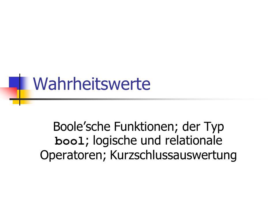 Wahrheitswerte Boole'sche Funktionen; der Typ bool; logische und relationale Operatoren; Kurzschlussauswertung.