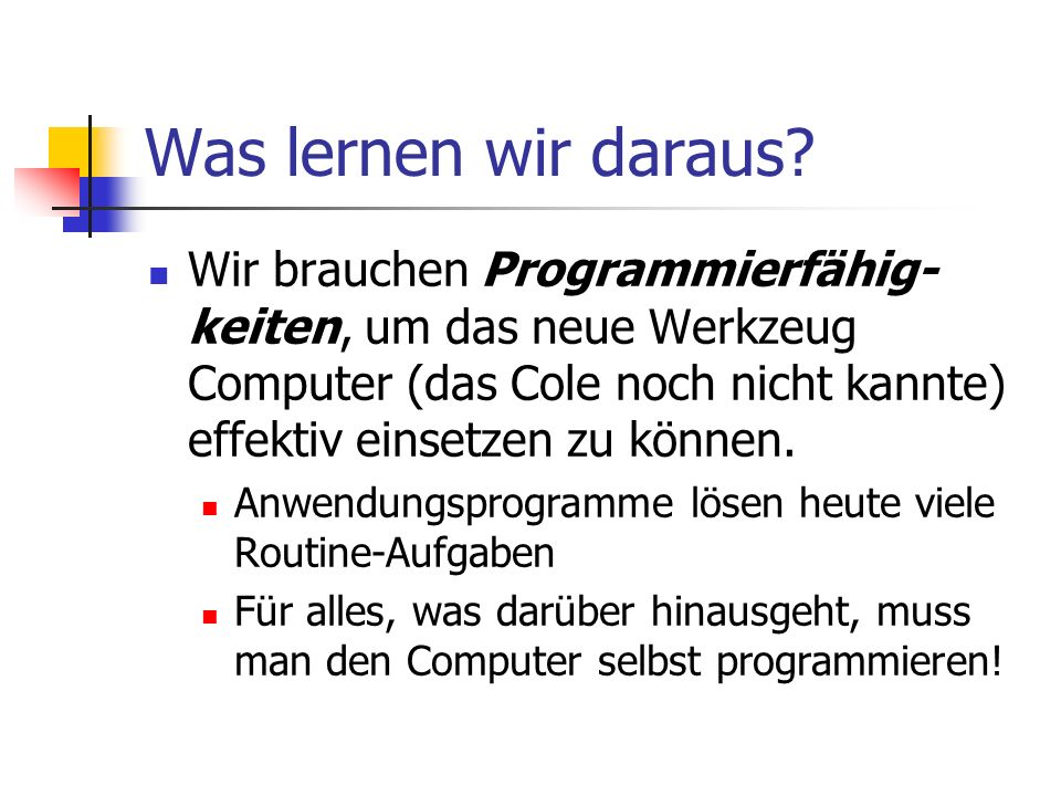 Was lernen wir daraus Wir brauchen Programmierfähig-keiten, um das neue Werkzeug Computer (das Cole noch nicht kannte) effektiv einsetzen zu können.
