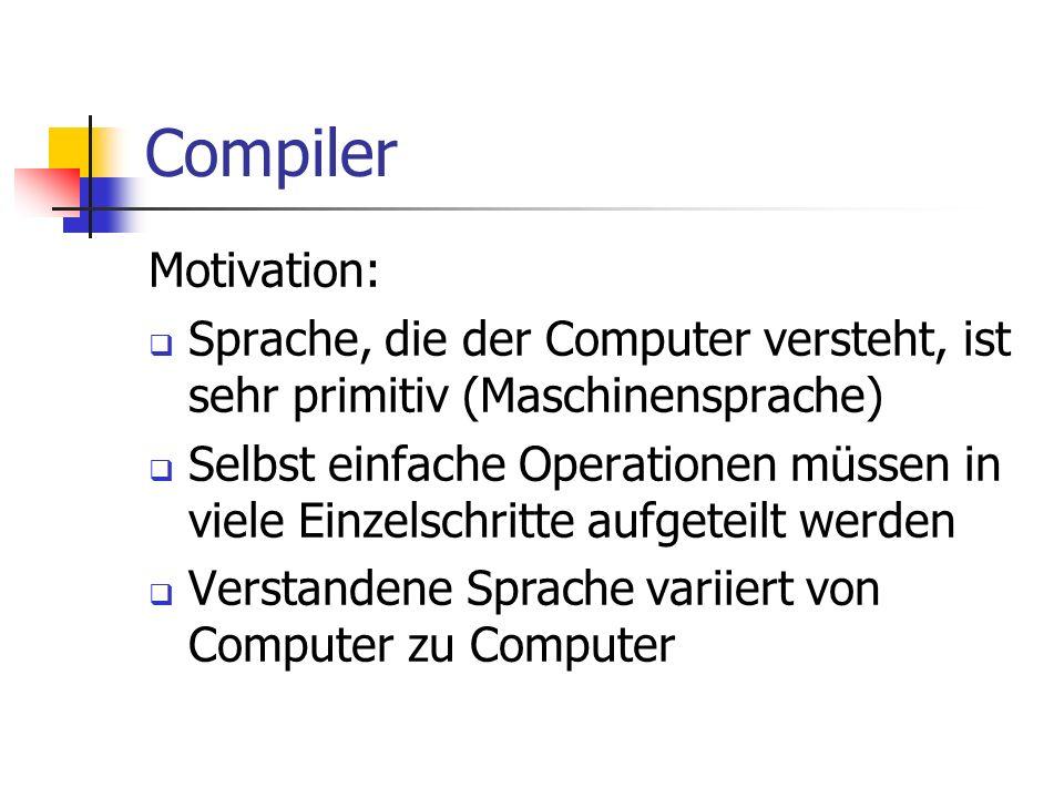 CompilerMotivation: Sprache, die der Computer versteht, ist sehr primitiv (Maschinensprache)