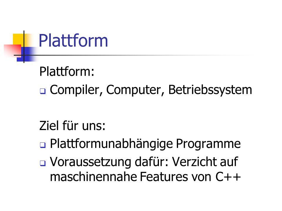 Plattform Plattform: Compiler, Computer, Betriebssystem Ziel für uns: