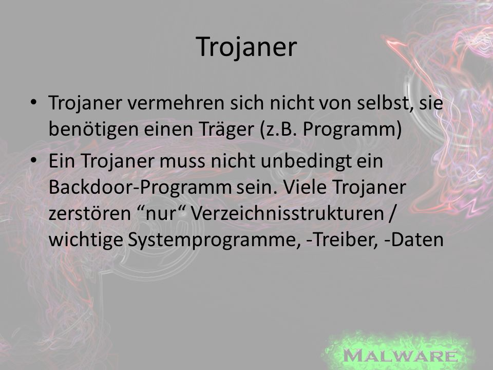 Trojaner Trojaner vermehren sich nicht von selbst, sie benötigen einen Träger (z.B. Programm)