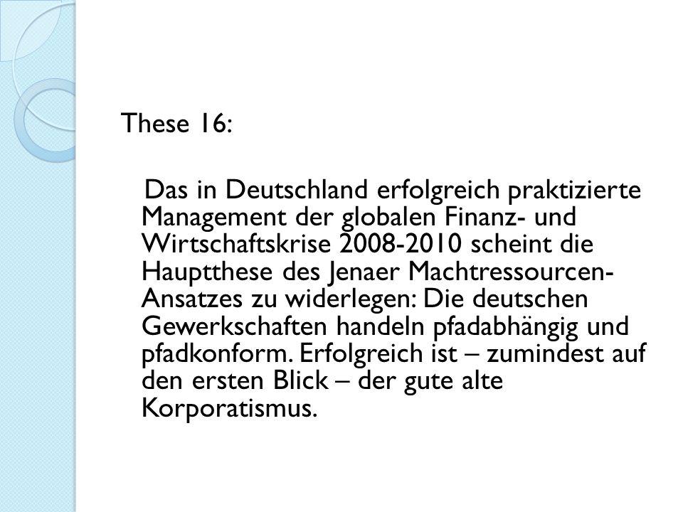 These 16: Das in Deutschland erfolgreich praktizierte Management der globalen Finanz- und Wirtschaftskrise 2008-2010 scheint die Hauptthese des Jenaer Machtressourcen- Ansatzes zu widerlegen: Die deutschen Gewerkschaften handeln pfadabhängig und pfadkonform.