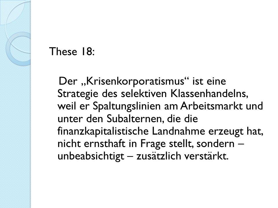 """These 18: Der """"Krisenkorporatismus ist eine Strategie des selektiven Klassenhandelns, weil er Spaltungslinien am Arbeitsmarkt und unter den Subalternen, die die finanzkapitalistische Landnahme erzeugt hat, nicht ernsthaft in Frage stellt, sondern – unbeabsichtigt – zusätzlich verstärkt."""