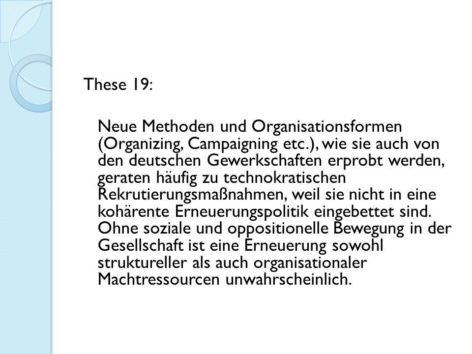These 19: Neue Methoden und Organisationsformen (Organizing, Campaigning etc.), wie sie auch von den deutschen Gewerkschaften erprobt werden, geraten häufig zu technokratischen Rekrutierungsmaßnahmen, weil sie nicht in eine kohärente Erneuerungspolitik eingebettet sind.