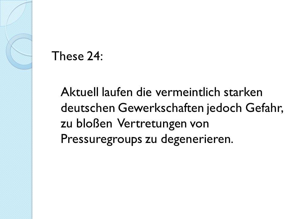 These 24: Aktuell laufen die vermeintlich starken deutschen Gewerkschaften jedoch Gefahr, zu bloßen Vertretungen von Pressuregroups zu degenerieren.
