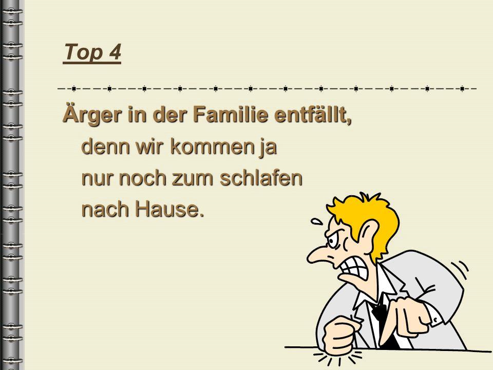 Top 4 Ärger in der Familie entfällt, denn wir kommen ja nur noch zum schlafen nach Hause.