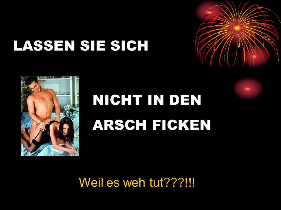 LASSEN SIE SICH NICHT IN DEN ARSCH FICKEN Weil es weh tut !!!