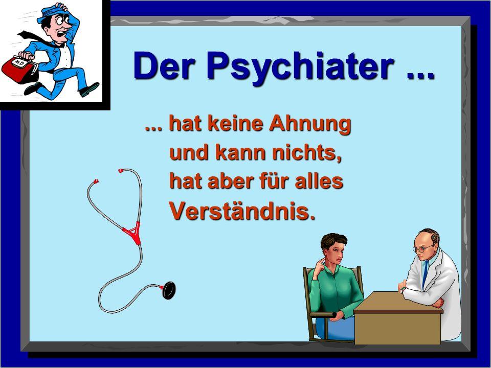 Der Psychiater ... ... hat keine Ahnung und kann nichts,