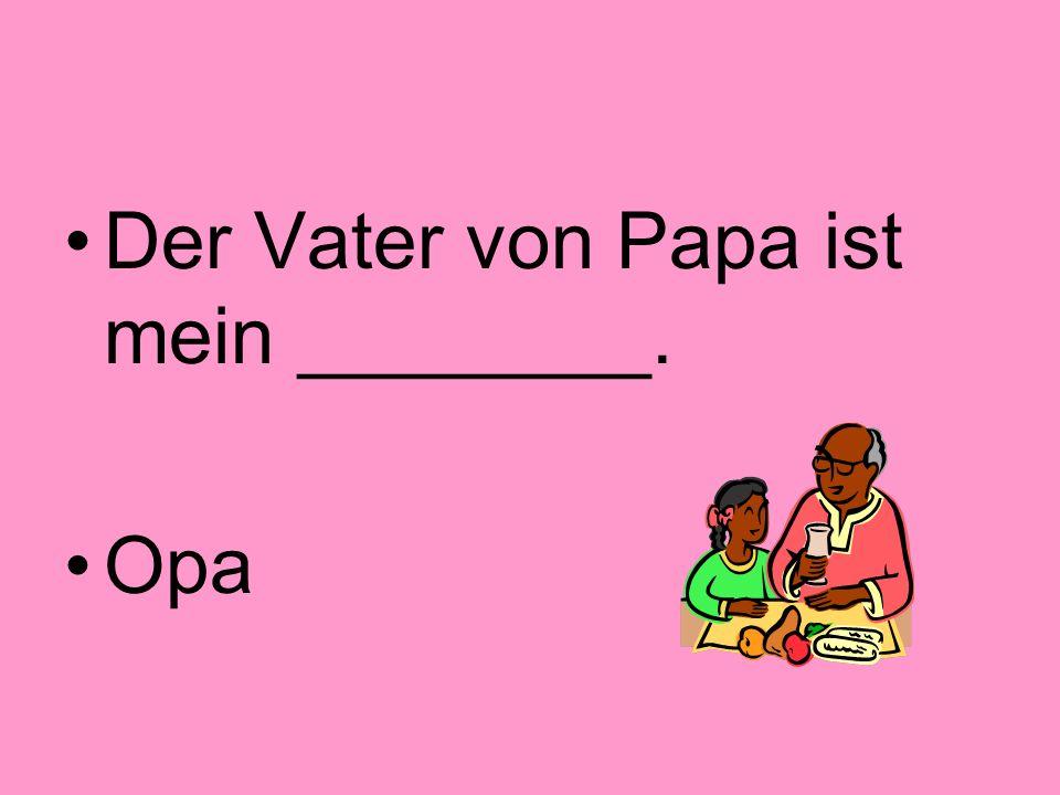 Der Vater von Papa ist mein ________.