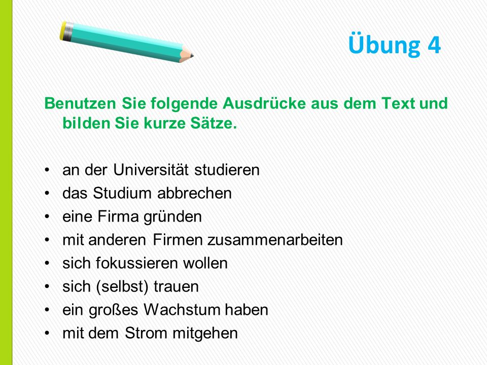 Übung 4 Benutzen Sie folgende Ausdrücke aus dem Text und bilden Sie kurze Sätze. an der Universität studieren.