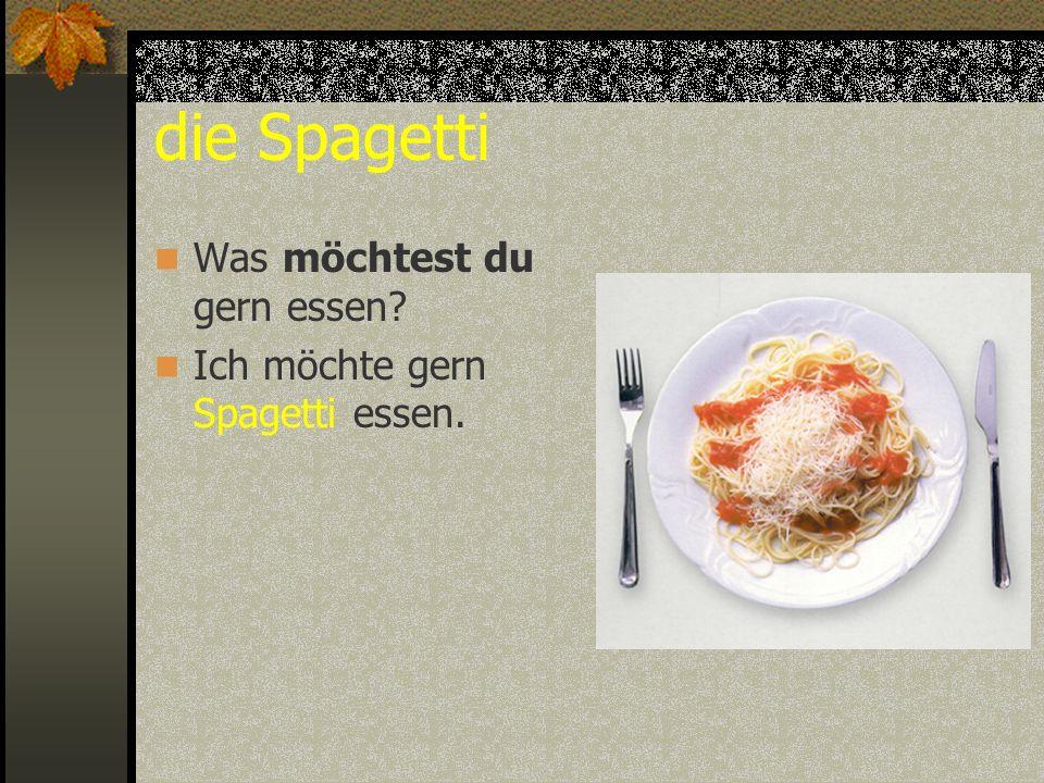 die Spagetti Was möchtest du gern essen