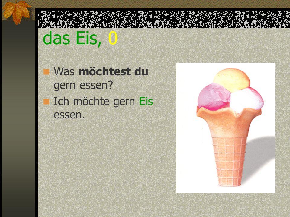 das Eis, 0 Was möchtest du gern essen Ich möchte gern Eis essen.