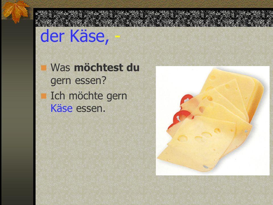 der Käse, - Was möchtest du gern essen Ich möchte gern Käse essen.