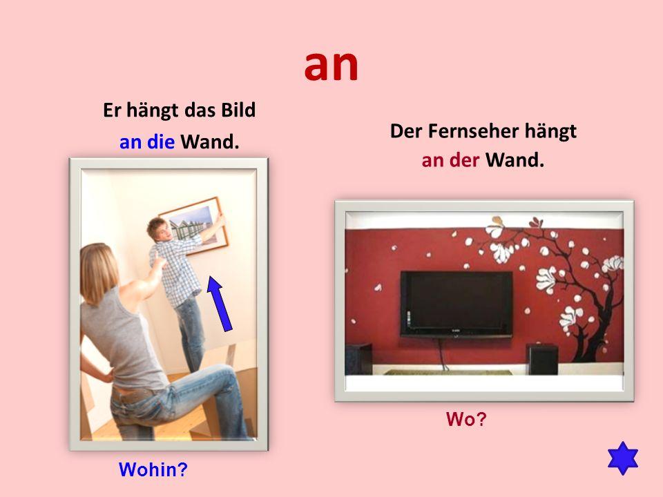 an Er hängt das Bild an die Wand. Der Fernseher hängt an der Wand. Wo