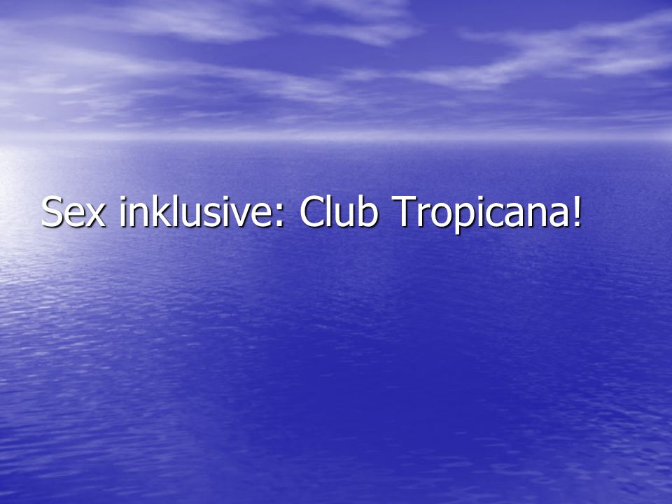 Sex inklusive: Club Tropicana!