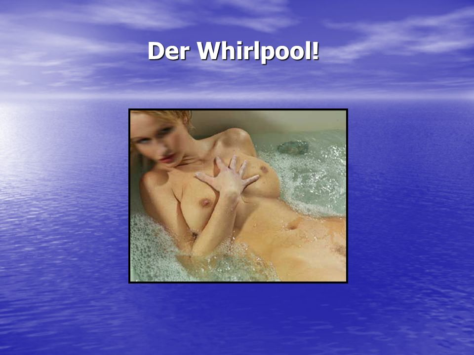 Der Whirlpool!