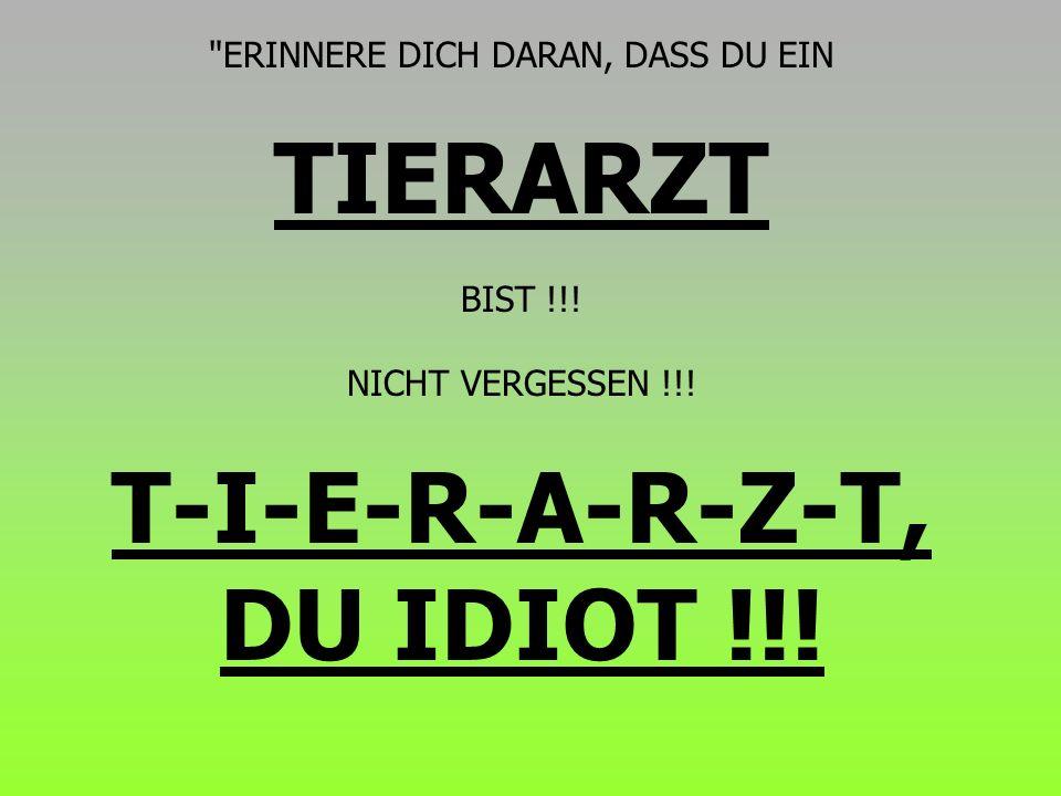 T-I-E-R-A-R-Z-T, DU IDIOT !!!