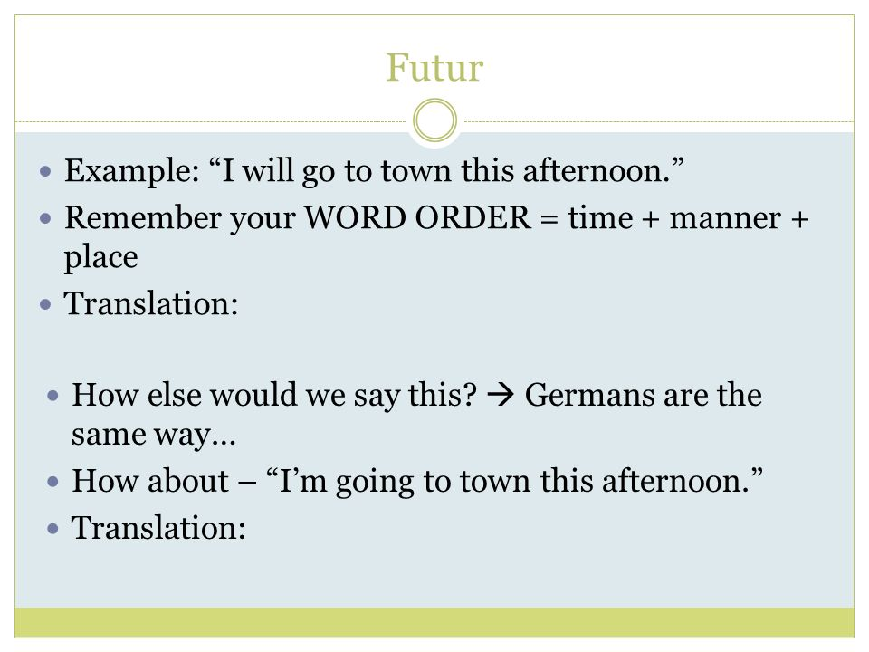 Futur Example: I will go to town this afternoon.