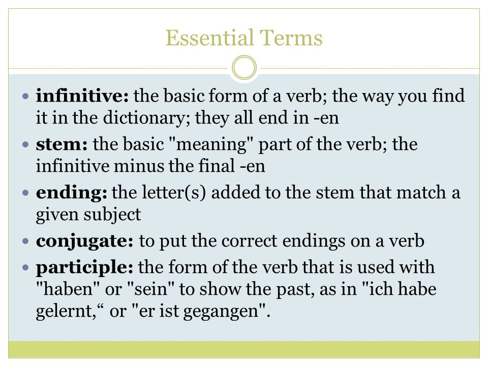Essential Terms infinitive: the basic form of a verb; the way you find it in the dictionary; they all end in -en.