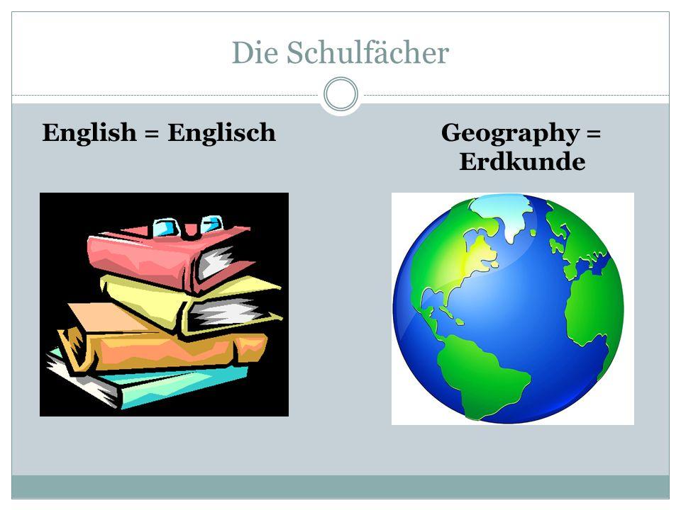 Die Schulfächer English = Englisch Geography = Erdkunde