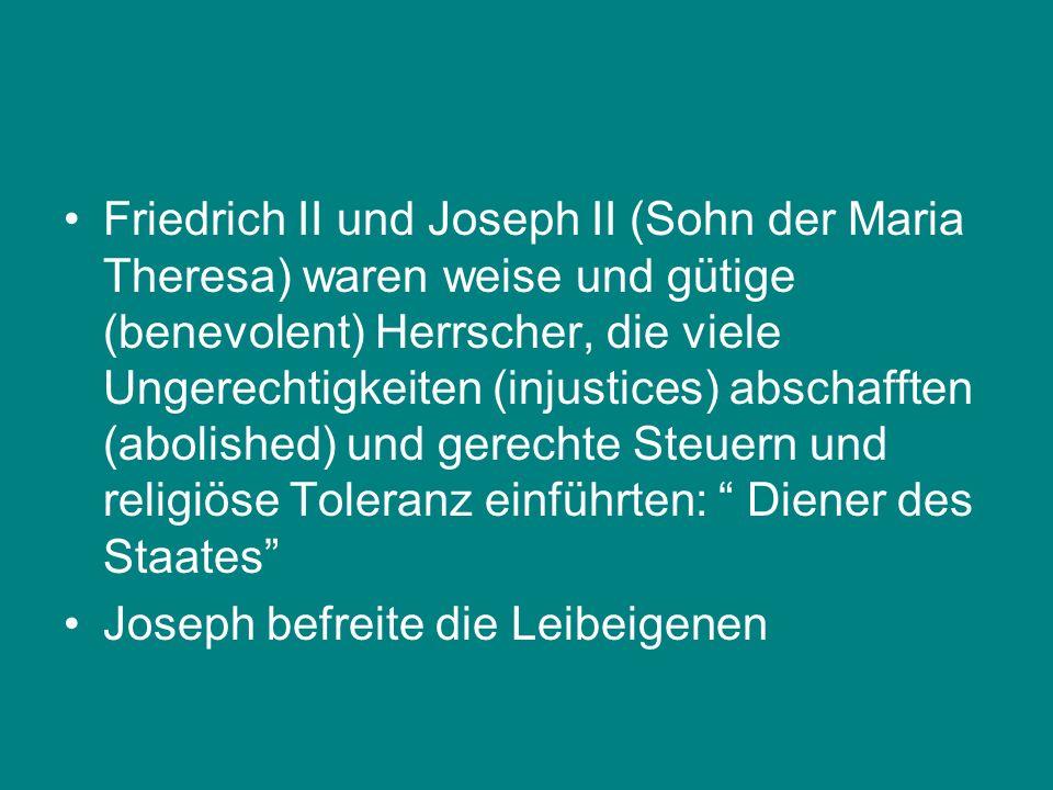 Friedrich II und Joseph II (Sohn der Maria Theresa) waren weise und gütige (benevolent) Herrscher, die viele Ungerechtigkeiten (injustices) abschafften (abolished) und gerechte Steuern und religiöse Toleranz einführten: Diener des Staates