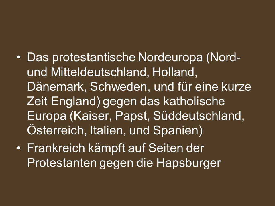 Das protestantische Nordeuropa (Nord- und Mitteldeutschland, Holland, Dänemark, Schweden, und für eine kurze Zeit England) gegen das katholische Europa (Kaiser, Papst, Süddeutschland, Österreich, Italien, und Spanien)