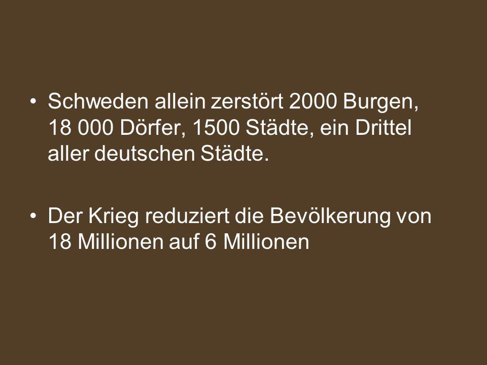 Schweden allein zerstört 2000 Burgen, 18 000 Dörfer, 1500 Städte, ein Drittel aller deutschen Städte.