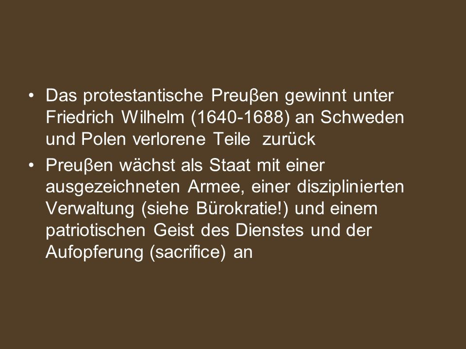 Das protestantische Preuβen gewinnt unter Friedrich Wilhelm (1640-1688) an Schweden und Polen verlorene Teile zurück