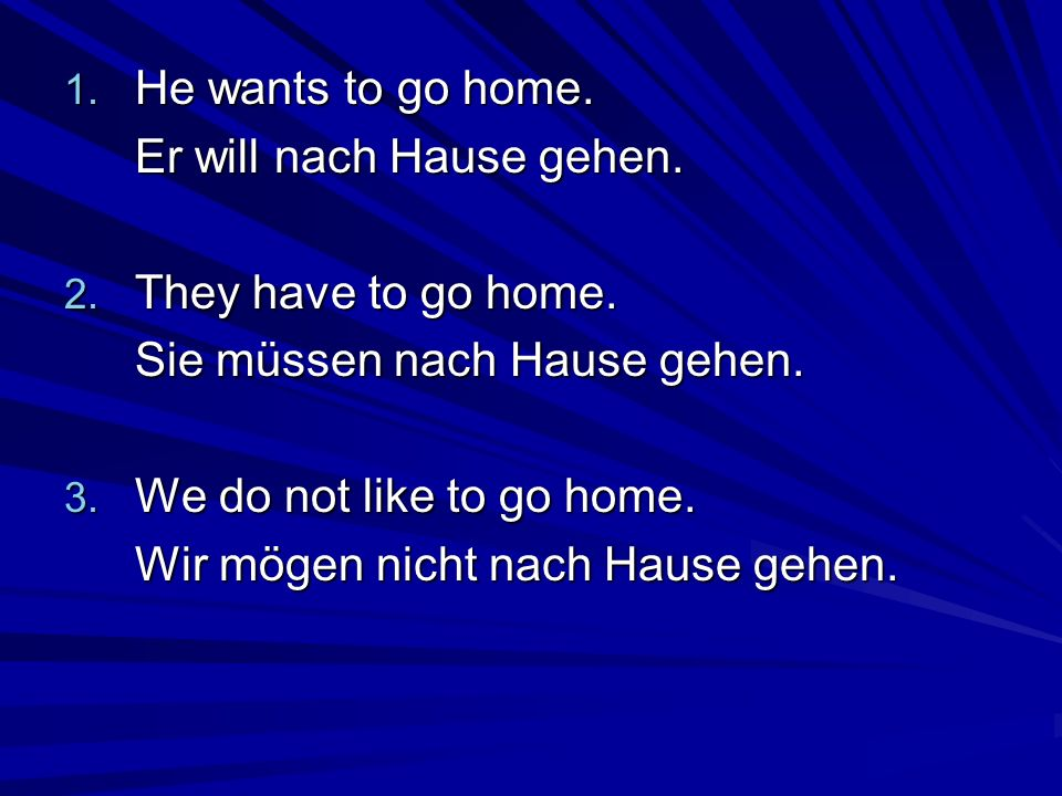 He wants to go home.Er will nach Hause gehen. They have to go home. Sie müssen nach Hause gehen. We do not like to go home.