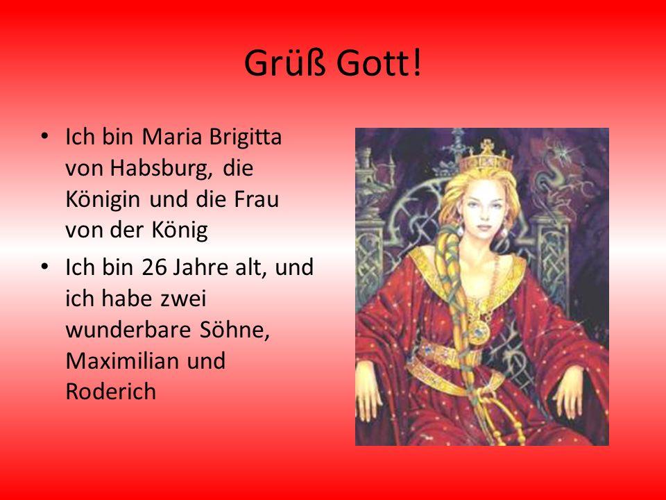 Grüß Gott! Ich bin Maria Brigitta von Habsburg, die Königin und die Frau von der König.