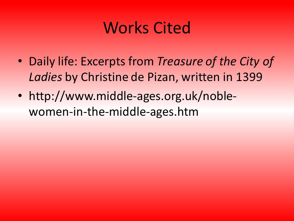 Works Cited Daily life: Excerpts from Treasure of the City of Ladies by Christine de Pizan, written in 1399.